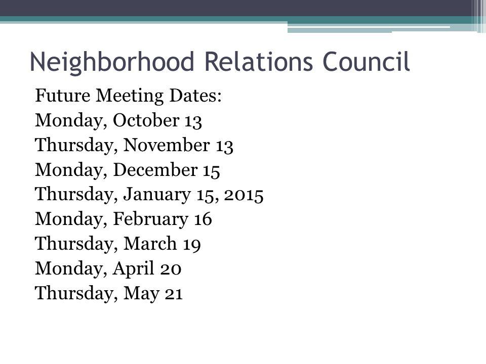 Neighborhood Relations Council Future Meeting Dates: Monday, October 13 Thursday, November 13 Monday, December 15 Thursday, January 15, 2015 Monday, February 16 Thursday, March 19 Monday, April 20 Thursday, May 21