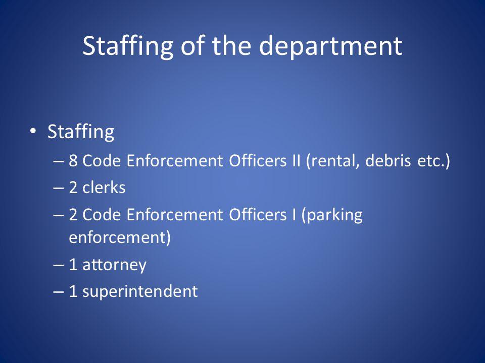 Staffing of the department Staffing – 8 Code Enforcement Officers II (rental, debris etc.) – 2 clerks – 2 Code Enforcement Officers I (parking enforcement) – 1 attorney – 1 superintendent