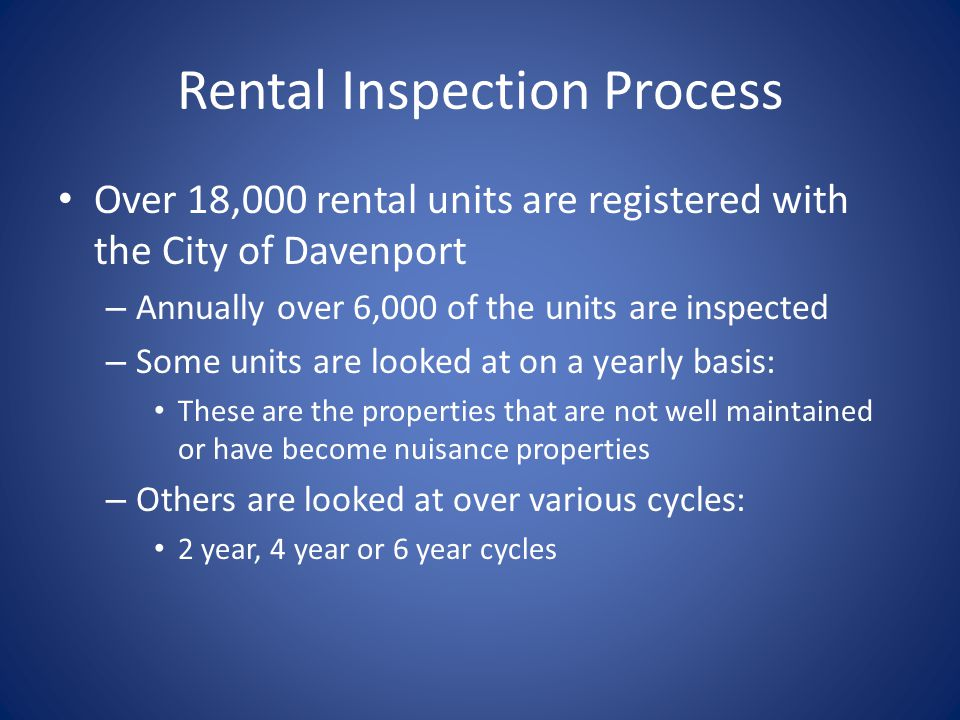 Rental Inspection Process Over 18,000 rental units are registered with the City of Davenport – Annually over 6,000 of the units are inspected – Some units are looked at on a yearly basis: These are the properties that are not well maintained or have become nuisance properties – Others are looked at over various cycles: 2 year, 4 year or 6 year cycles