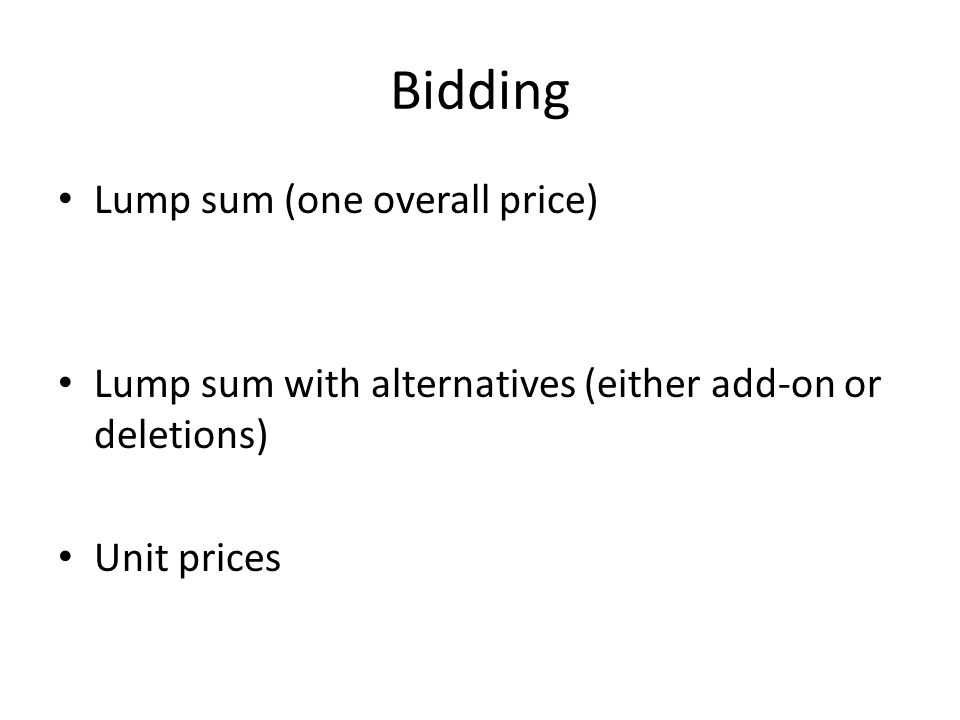Bidding Lump sum (one overall price) Lump sum with alternatives (either add-on or deletions) Unit prices