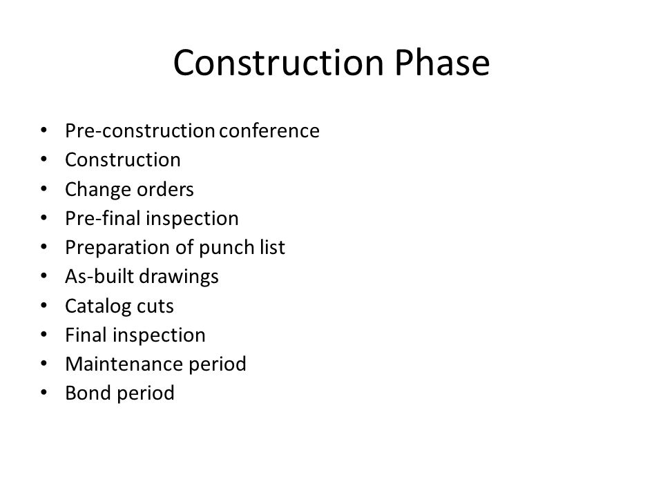 Construction Phase Pre-construction conference Construction Change orders Pre-final inspection Preparation of punch list As-built drawings Catalog cuts Final inspection Maintenance period Bond period
