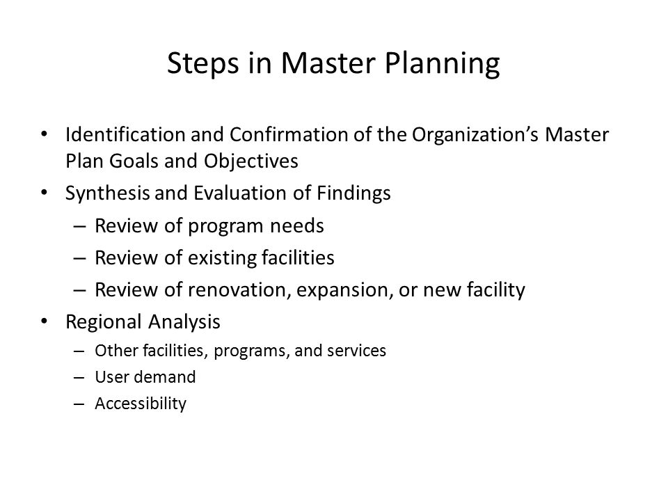 Steps in Master Planning Identification and Confirmation of the Organization's Master Plan Goals and Objectives Synthesis and Evaluation of Findings – Review of program needs – Review of existing facilities – Review of renovation, expansion, or new facility Regional Analysis – Other facilities, programs, and services – User demand – Accessibility