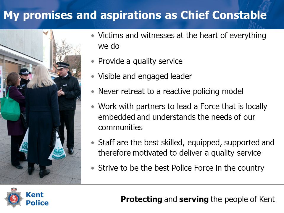 Protecting and serving the people of Kent My promises and aspirations as Chief Constable Victims and witnesses at the heart of everything we do Provide a quality service Visible and engaged leader Never retreat to a reactive policing model Work with partners to lead a Force that is locally embedded and understands the needs of our communities Staff are the best skilled, equipped, supported and therefore motivated to deliver a quality service Strive to be the best Police Force in the country