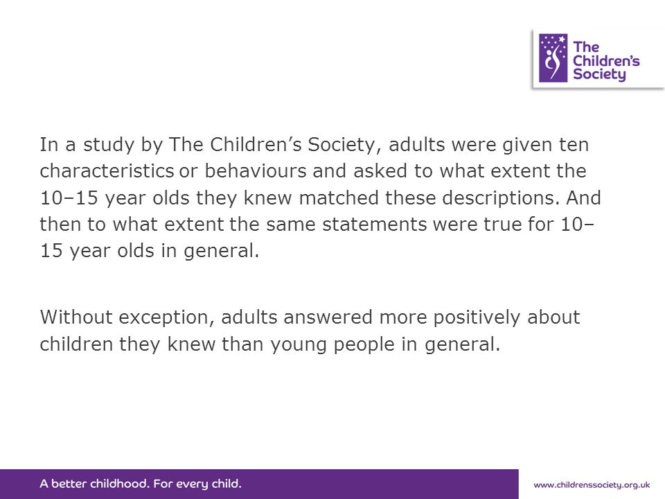 In a study by The Children's Society, adults were given ten characteristics or behaviours and asked to what extent the 10–15 year olds they knew matched these descriptions.