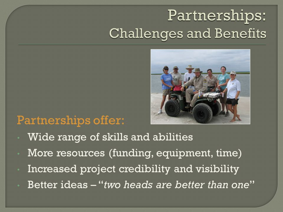 Partnerships offer: Wide range of skills and abilities More resources (funding, equipment, time) Increased project credibility and visibility Better ideas – two heads are better than one