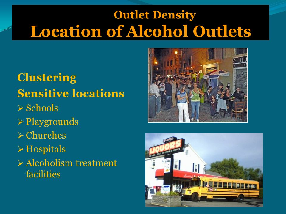 Outlet Density Location of Alcohol Outlets Clustering Sensitive locations  Schools  Playgrounds  Churches  Hospitals  Alcoholism treatment facilities