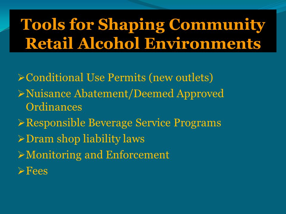 Tools for Shaping Community Retail Alcohol Environments  Conditional Use Permits (new outlets)  Nuisance Abatement/Deemed Approved Ordinances  Responsible Beverage Service Programs  Dram shop liability laws  Monitoring and Enforcement  Fees