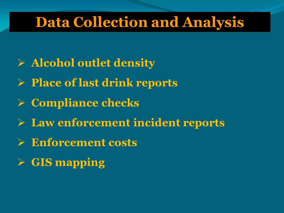 Data Collection and Analysis  Alcohol outlet density  Place of last drink reports  Compliance checks  Law enforcement incident reports  Enforcement costs  GIS mapping
