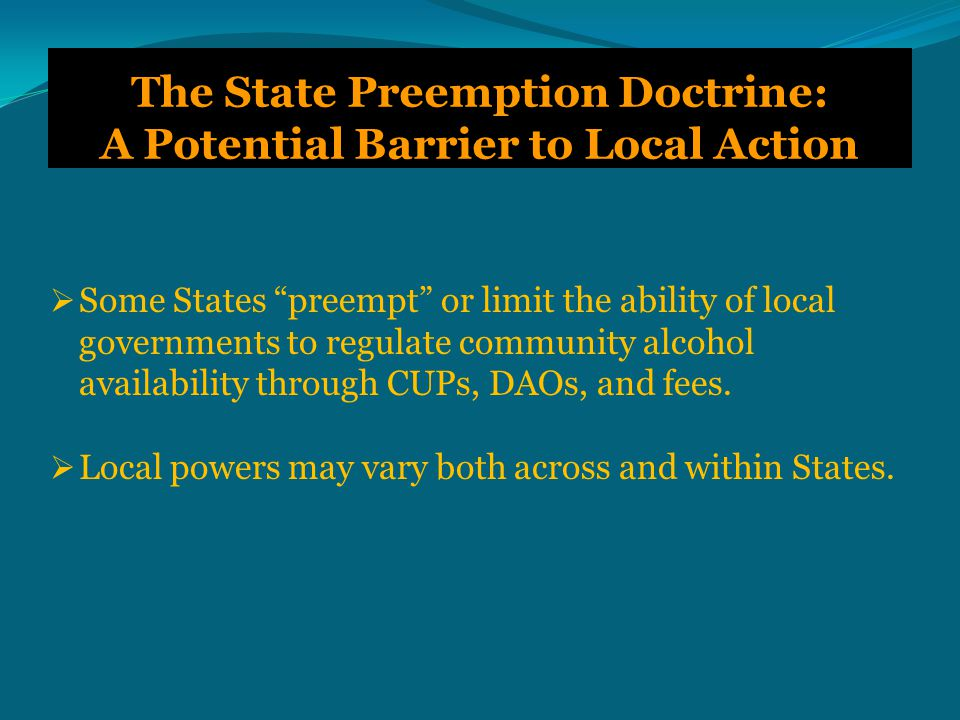 The State Preemption Doctrine: A Potential Barrier to Local Action  Some States preempt or limit the ability of local governments to regulate community alcohol availability through CUPs, DAOs, and fees.