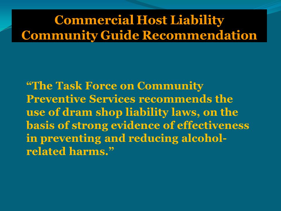 The Task Force on Community Preventive Services recommends the use of dram shop liability laws, on the basis of strong evidence of effectiveness in preventing and reducing alcohol- related harms. Commercial Host Liability Community Guide Recommendation