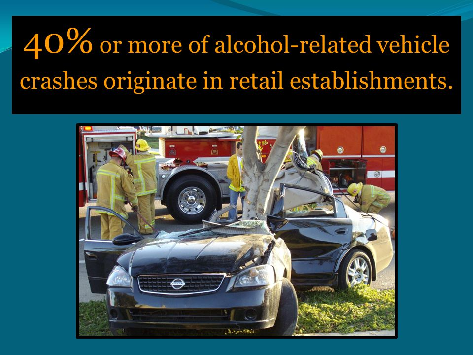 40% or more of alcohol-related vehicle crashes originate in retail establishments.
