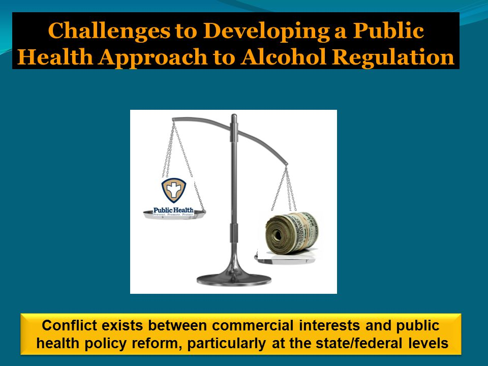 Challenges to Developing a Public Health Approach to Alcohol Regulation Conflict exists between commercial interests and public health policy reform, particularly at the state/federal levels
