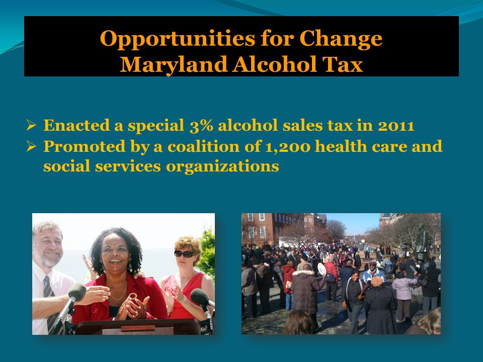 Opportunities for Change Maryland Alcohol Tax  Enacted a special 3% alcohol sales tax in 2011  Promoted by a coalition of 1,200 health care and social services organizations