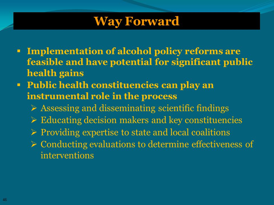 Way Forward  Implementation of alcohol policy reforms are feasible and have potential for significant public health gains  Public health constituencies can play an instrumental role in the process  Assessing and disseminating scientific findings  Educating decision makers and key constituencies  Providing expertise to state and local coalitions  Conducting evaluations to determine effectiveness of interventions 46