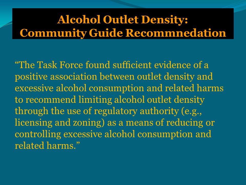 Alcohol Outlet Density: Community Guide Recommnedation The Task Force found sufficient evidence of a positive association between outlet density and excessive alcohol consumption and related harms to recommend limiting alcohol outlet density through the use of regulatory authority (e.g., licensing and zoning) as a means of reducing or controlling excessive alcohol consumption and related harms.
