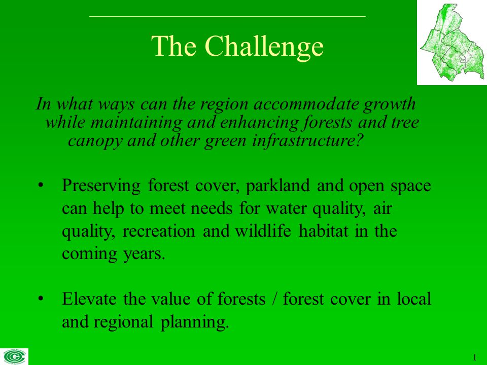 1 The Challenge Preserving forest cover, parkland and open space can help to meet needs for water quality, air quality, recreation and wildlife habitat in the coming years.