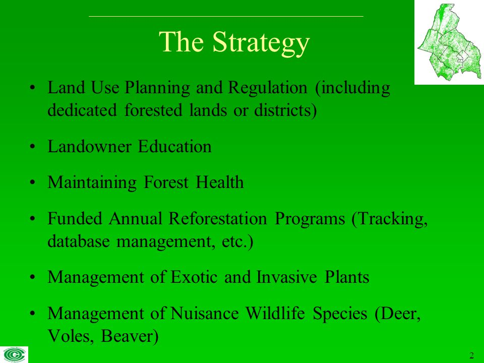2 The Strategy Land Use Planning and Regulation (including dedicated forested lands or districts) Landowner Education Maintaining Forest Health Funded Annual Reforestation Programs (Tracking, database management, etc.) Management of Exotic and Invasive Plants Management of Nuisance Wildlife Species (Deer, Voles, Beaver)