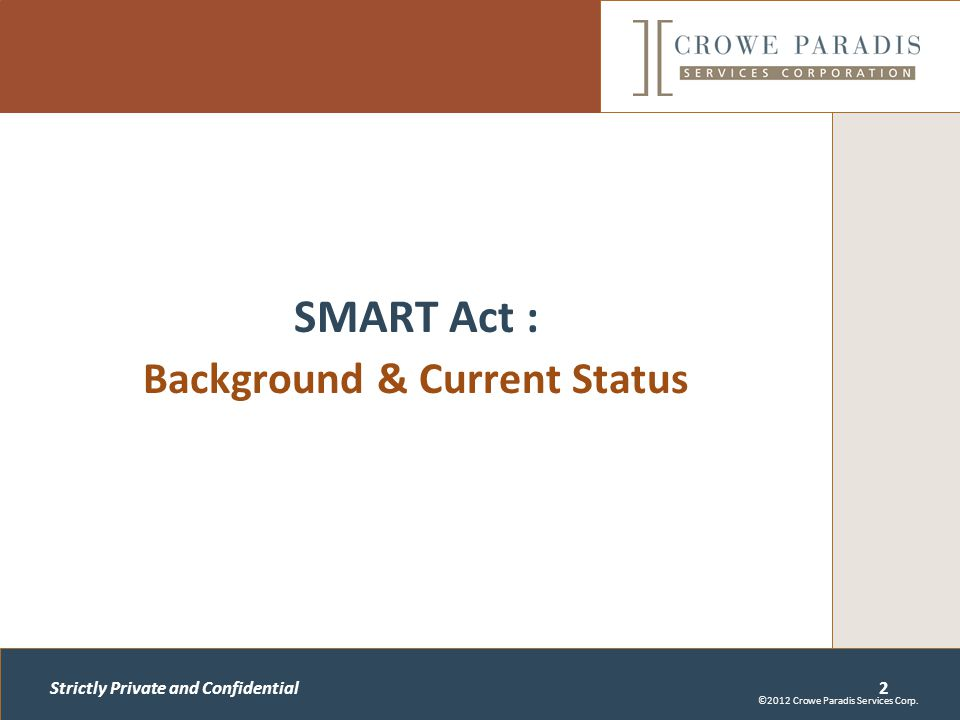 Strictly Private and Confidential SMART Act : Background & Current Status 2 ©2012 Crowe Paradis Services Corp.