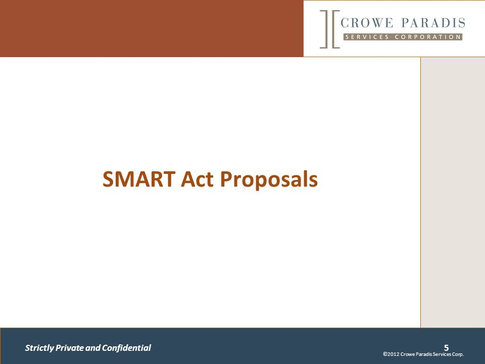 Strictly Private and Confidential SMART Act Proposals 5 ©2012 Crowe Paradis Services Corp.