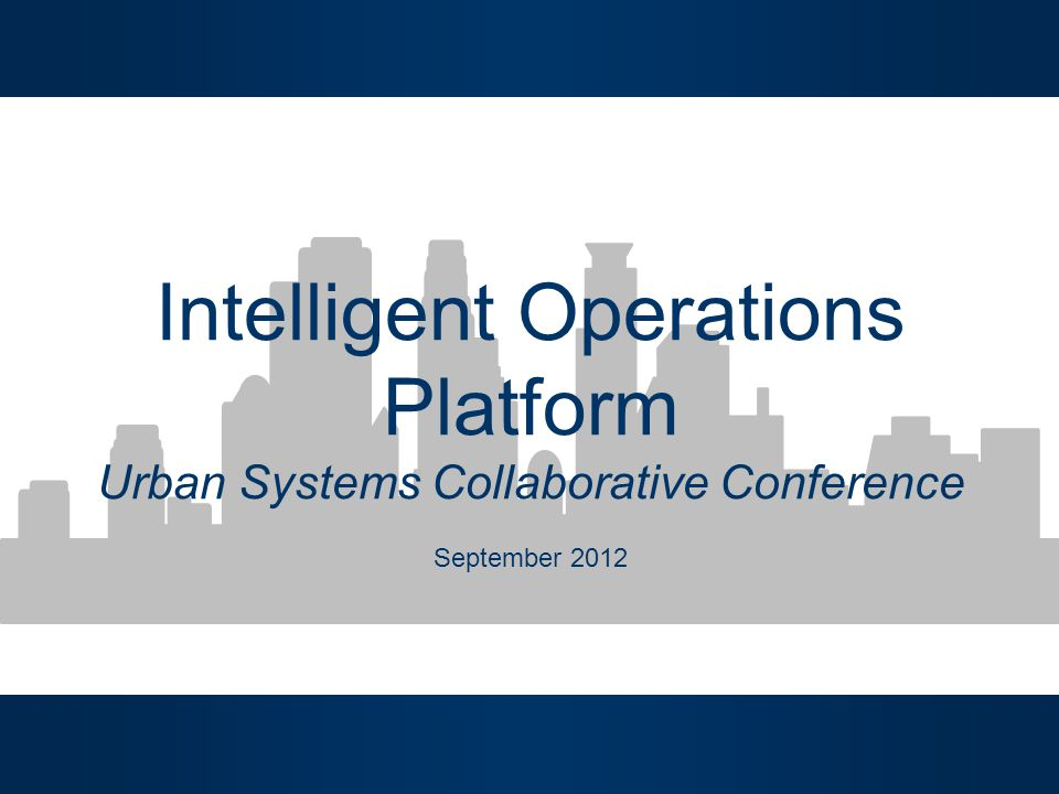 Intelligent Operations Platform Urban Systems Collaborative Conference September 2012
