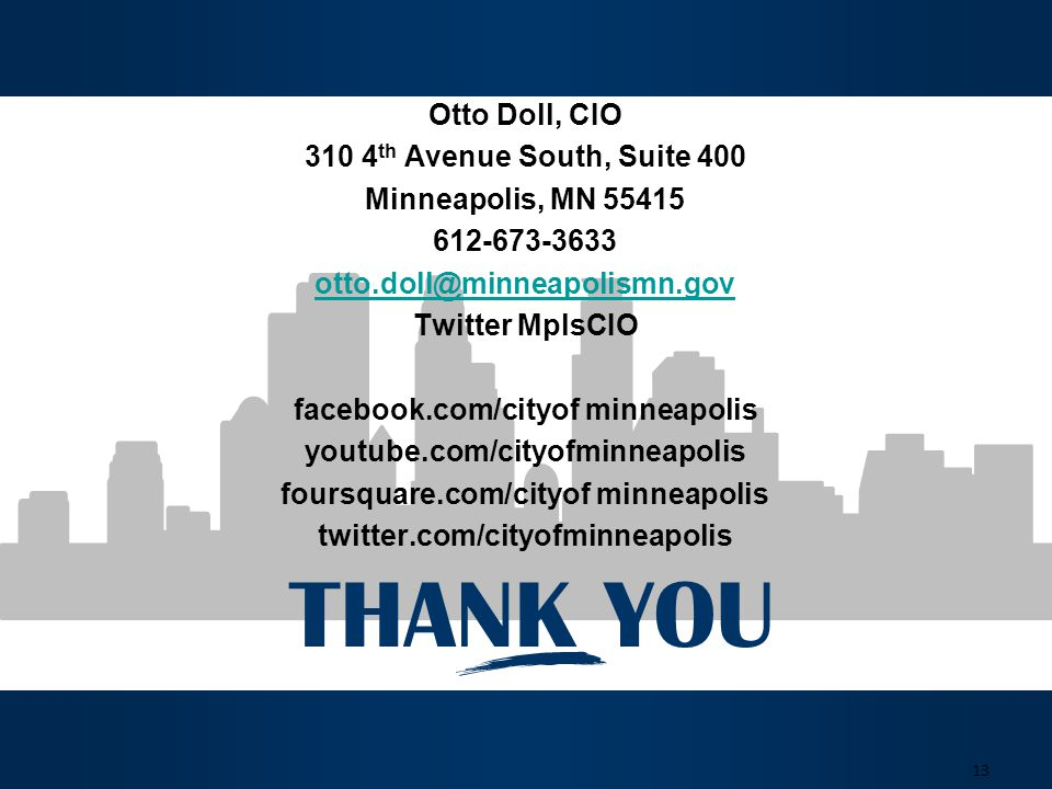 THANK YOU 13 Otto Doll, CIO 310 4 th Avenue South, Suite 400 Minneapolis, MN 55415 612-673-3633 otto.doll@minneapolismn.gov Twitter MplsCIO facebook.com/cityof minneapolis youtube.com/cityofminneapolis foursquare.com/cityof minneapolis twitter.com/cityofminneapolis