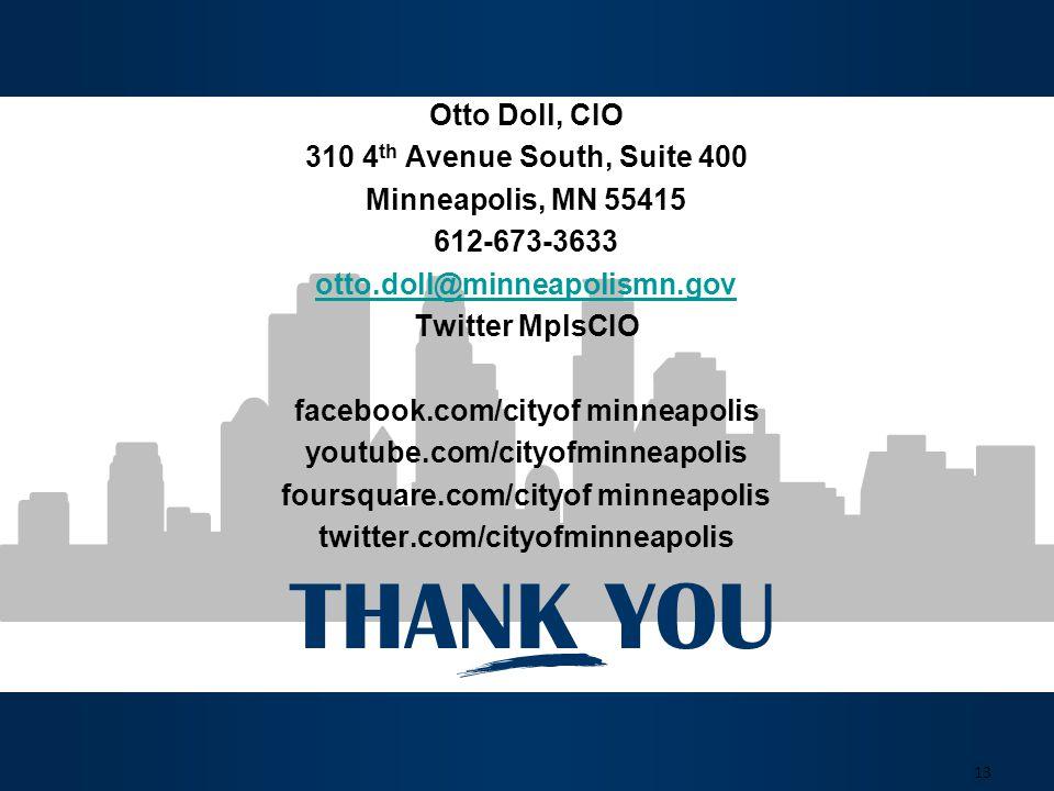 THANK YOU 13 Otto Doll, CIO 310 4 th Avenue South, Suite 400 Minneapolis, MN 55415 612-673-3633 otto.doll@minneapolismn.gov Twitter MplsCIO facebook.com/cityof minneapolis youtube.com/cityofminneapolis foursquare.com/cityof minneapolis twitter.com/cityofminneapolis
