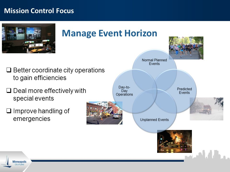 2 Mission Control Focus Manage Event Horizon  Better coordinate city operations to gain efficiencies  Deal more effectively with special events  Improve handling of emergencies