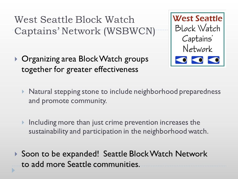 West Seattle Block Watch Captains' Network (WSBWCN)  Organizing area Block Watch groups together for greater effectiveness  Natural stepping stone t