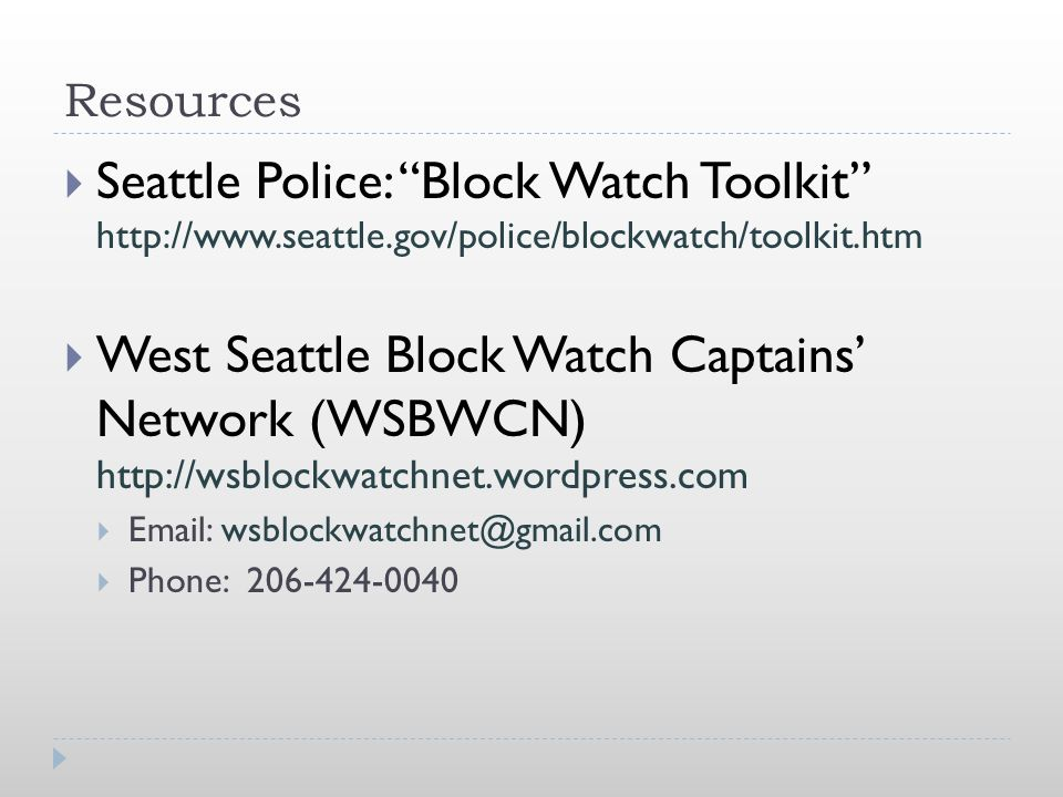 "Resources  Seattle Police: ""Block Watch Toolkit"" http://www.seattle.gov/police/blockwatch/toolkit.htm  West Seattle Block Watch Captains' Network (W"