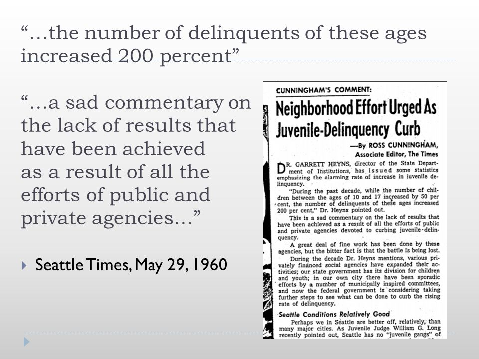 …the number of delinquents of these ages increased 200 percent …a sad commentary on the lack of results that have been achieved as a result of all the efforts of public and private agencies…  Seattle Times, May 29, 1960