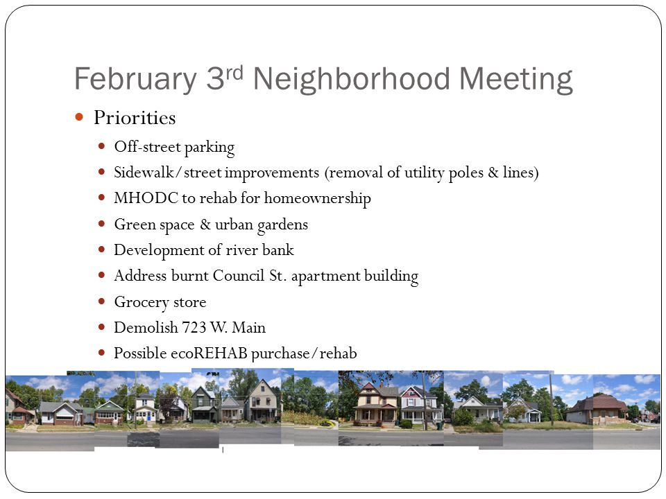 February 3 rd Neighborhood Meeting Priorities Off-street parking Sidewalk/street improvements (removal of utility poles & lines) MHODC to rehab for homeownership Green space & urban gardens Development of river bank Address burnt Council St.