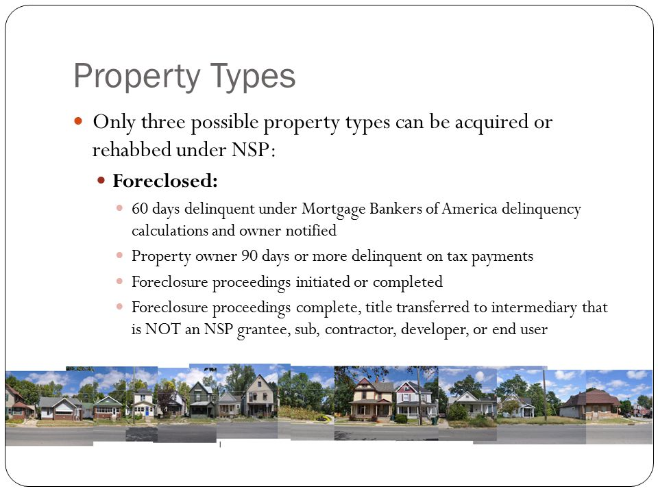 Property Types Only three possible property types can be acquired or rehabbed under NSP: Foreclosed: 60 days delinquent under Mortgage Bankers of America delinquency calculations and owner notified Property owner 90 days or more delinquent on tax payments Foreclosure proceedings initiated or completed Foreclosure proceedings complete, title transferred to intermediary that is NOT an NSP grantee, sub, contractor, developer, or end user