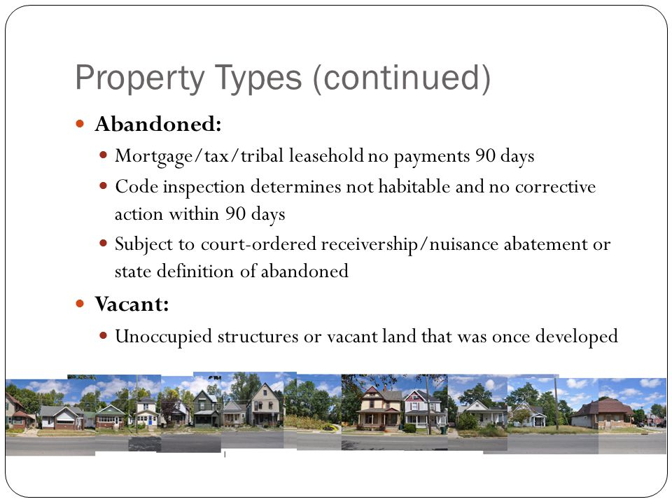 Property Types (continued) Abandoned: Mortgage/tax/tribal leasehold no payments 90 days Code inspection determines not habitable and no corrective act