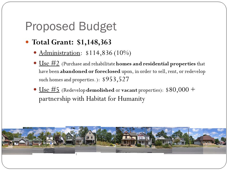 Proposed Budget Total Grant: $1,148,363 Administration: $114,836 (10%) Use #2 (Purchase and rehabilitate homes and residential properties that have been abandoned or foreclosed upon, in order to sell, rent, or redevelop such homes and properties.