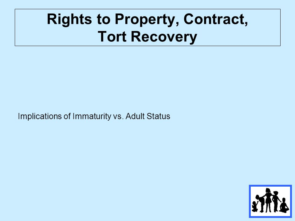 Rights to Property, Contract, Tort Recovery Implications of Immaturity vs. Adult Status
