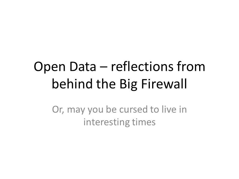 Open Data – reflections from behind the Big Firewall Or, may you be cursed to live in interesting times