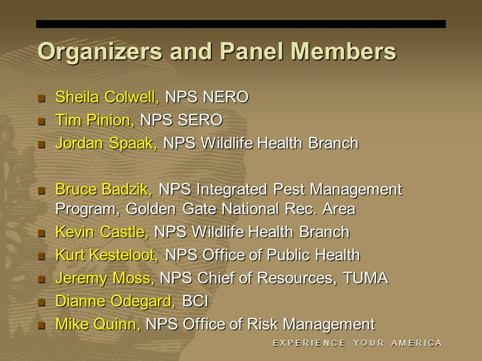 Organizers and Panel Members Sheila Colwell, NPS NERO Sheila Colwell, NPS NERO Tim Pinion, NPS SERO Tim Pinion, NPS SERO Jordan Spaak, NPS Wildlife Health Branch Jordan Spaak, NPS Wildlife Health Branch Bruce Badzik, NPS Integrated Pest Management Program, Golden Gate National Rec.