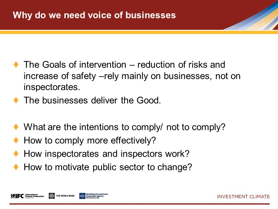 Why do we need voice of businesses ♦ The Goals of intervention – reduction of risks and increase of safety –rely mainly on businesses, not on inspectorates.