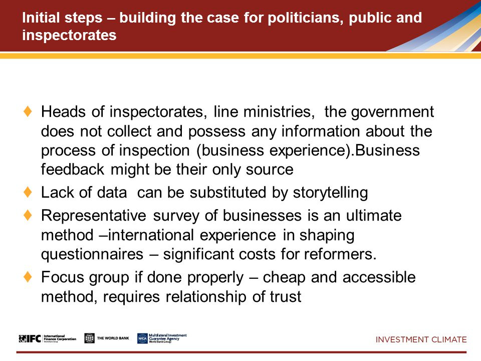 Initial steps – building the case for politicians, public and inspectorates ♦ Heads of inspectorates, line ministries, the government does not collect and possess any information about the process of inspection (business experience).Business feedback might be their only source ♦ Lack of data can be substituted by storytelling ♦ Representative survey of businesses is an ultimate method –international experience in shaping questionnaires – significant costs for reformers.