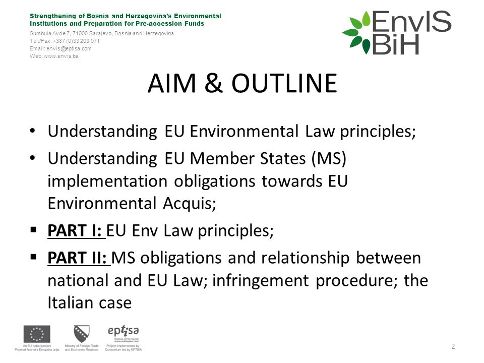 Strengthening of Bosnia and Herzegovina's Environmental Institutions and Preparation for Pre-accession Funds Sumbula Avde 7, 71000 Sarajevo, Bosnia and Herzegovina Tel./Fax: +387 (0)33 203 071 Email: envis@eptisa.com Web: www.envis.ba The Precautionary Principle (III) Implemented through EU legislation on GMOs (EU Directive 2009/41) and on Climate Change; Endorsed by extensive and settled ECJ case law: Where there is uncertainty as to the existence or extent of risks to human health, the institutions may take protective measures without having to wait until the reality and seriousness of those risks become fully apparent (BSE Case C- 180/96 UK/Commission; but see also Pfizer Case T-13/99; Afton Chemical Case C-343/09; Gowan Case C-77/09) 13
