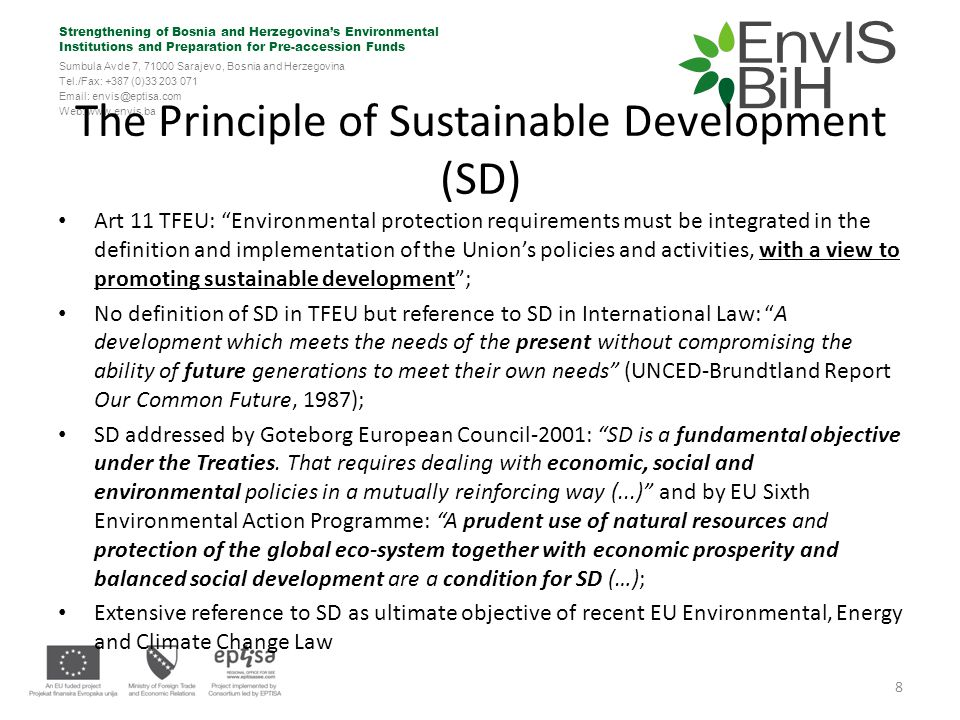 Strengthening of Bosnia and Herzegovina's Environmental Institutions and Preparation for Pre-accession Funds Sumbula Avde 7, 71000 Sarajevo, Bosnia and Herzegovina Tel./Fax: +387 (0)33 203 071 Email: envis@eptisa.com Web: www.envis.ba Strict link between Integration & SD: Integration as bridge to SD Integration into other EU Policies&Measures SD achievement.