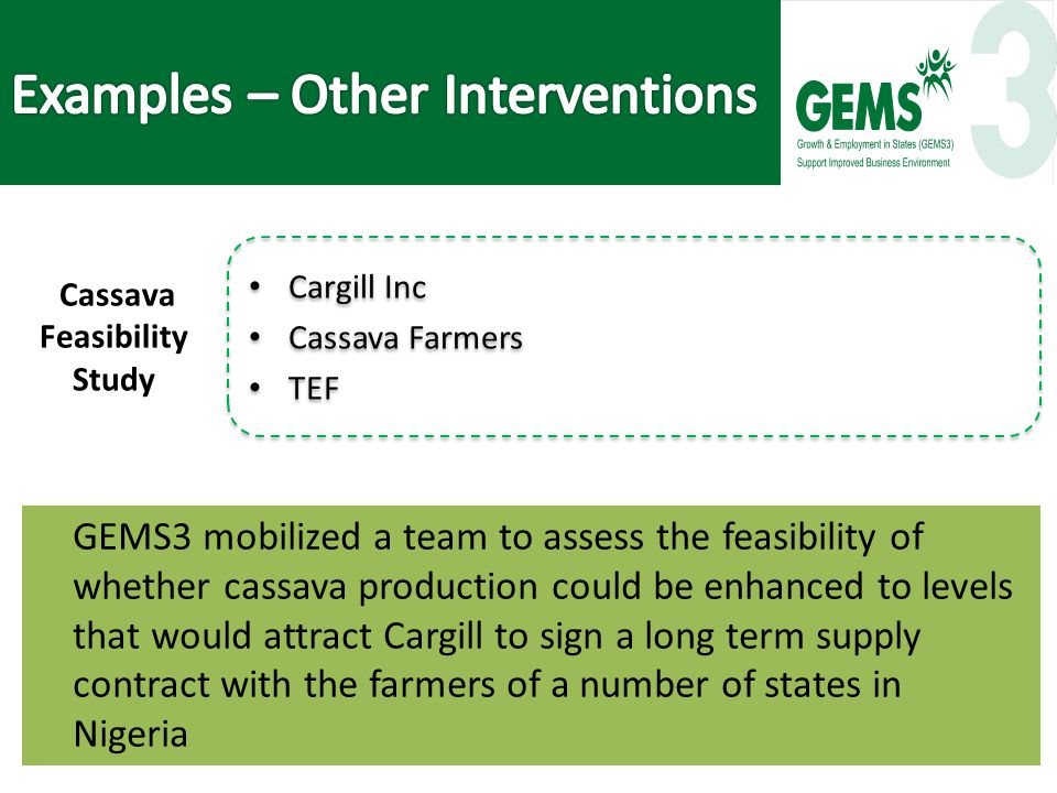 GEMS3 mobilized a team to assess the feasibility of whether cassava production could be enhanced to levels that would attract Cargill to sign a long term supply contract with the farmers of a number of states in Nigeria Cargill Inc Cassava Farmers TEF Cargill Inc Cassava Farmers TEF Cassava Feasibility Study