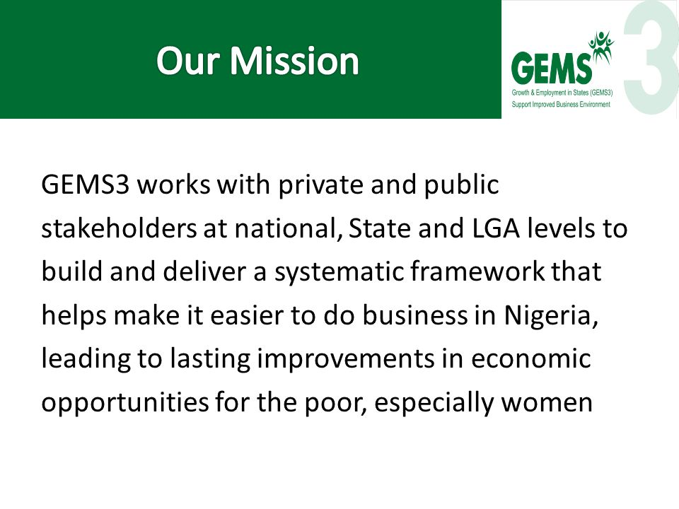 GEMS3 works with private and public stakeholders at national, State and LGA levels to build and deliver a systematic framework that helps make it easier to do business in Nigeria, leading to lasting improvements in economic opportunities for the poor, especially women