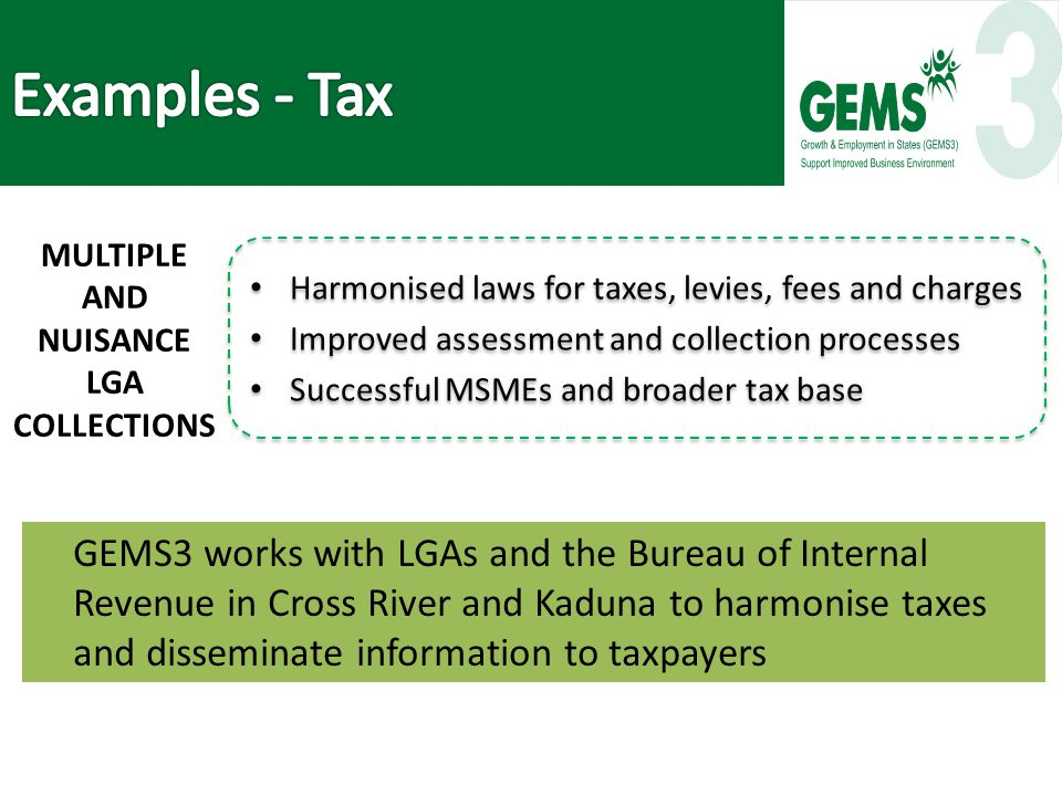 GEMS3 works with LGAs and the Bureau of Internal Revenue in Cross River and Kaduna to harmonise taxes and disseminate information to taxpayers Harmonised laws for taxes, levies, fees and charges Improved assessment and collection processes Successful MSMEs and broader tax base Harmonised laws for taxes, levies, fees and charges Improved assessment and collection processes Successful MSMEs and broader tax base MULTIPLE AND NUISANCE LGA COLLECTIONS