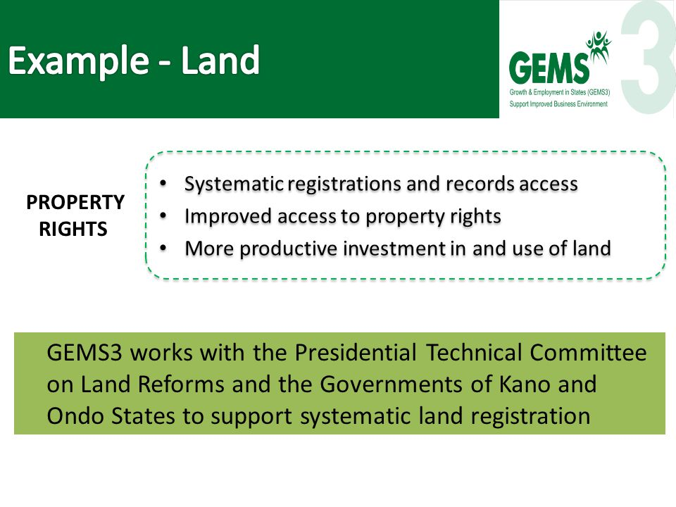 GEMS3 works with the Presidential Technical Committee on Land Reforms and the Governments of Kano and Ondo States to support systematic land registration Systematic registrations and records access Improved access to property rights More productive investment in and use of land Systematic registrations and records access Improved access to property rights More productive investment in and use of land PROPERTY RIGHTS