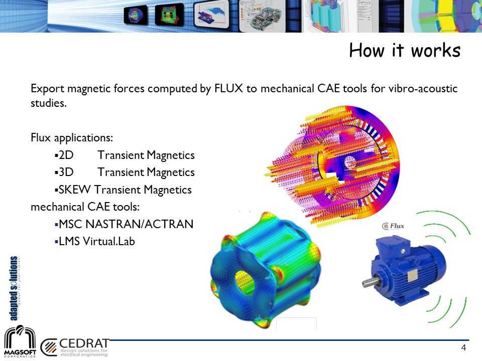 4 How it works Export magnetic forces computed by FLUX to mechanical CAE tools for vibro-acoustic studies. Flux applications:  2D Transient Magnetics