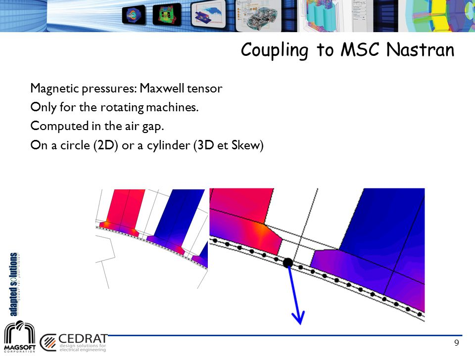 9 Coupling to MSC Nastran Magnetic pressures: Maxwell tensor Only for the rotating machines. Computed in the air gap. On a circle (2D) or a cylinder (