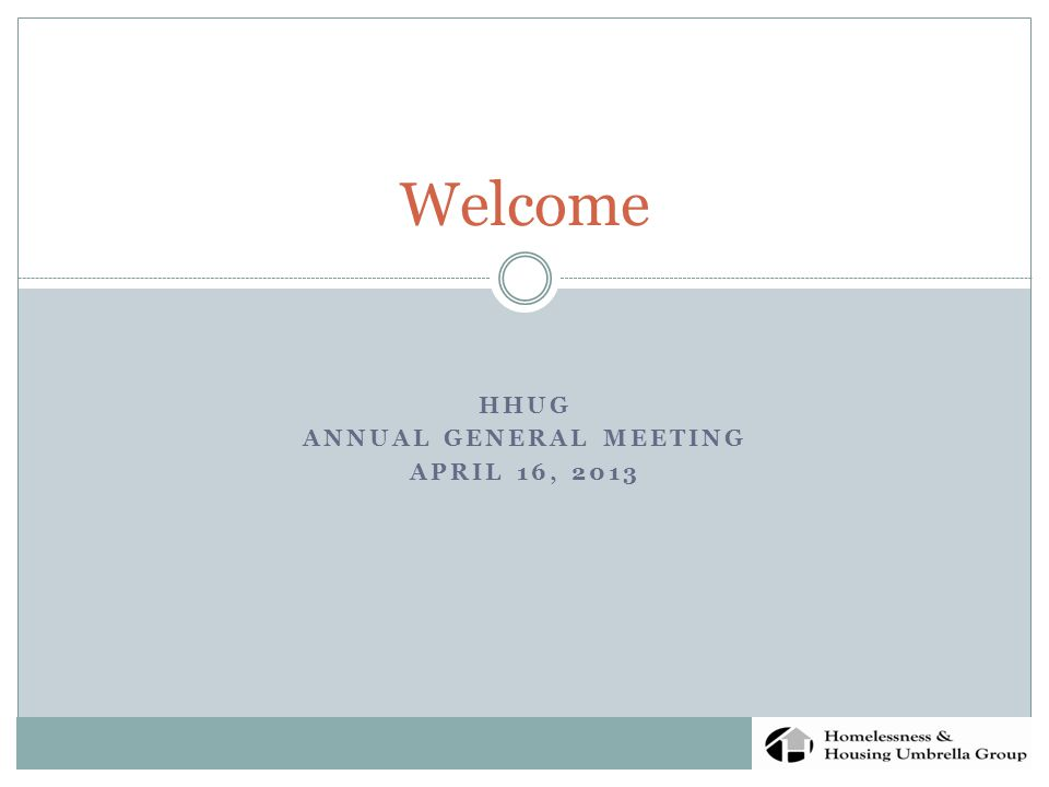 HHUG ANNUAL GENERAL MEETING APRIL 16, 2013 Welcome