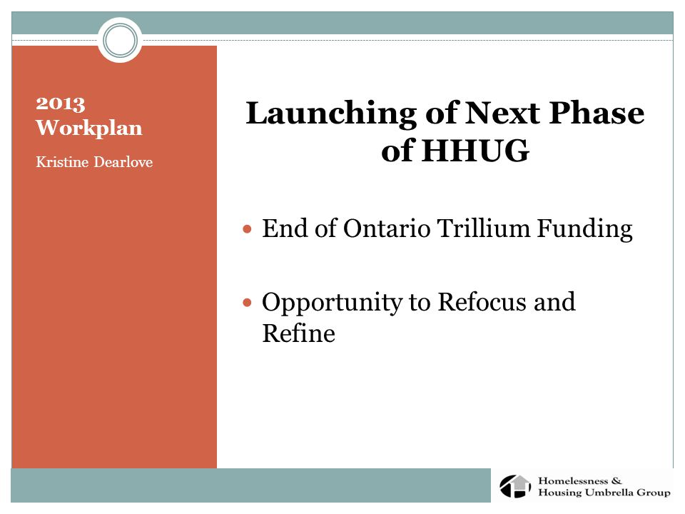 2013 Workplan Kristine Dearlove Launching of Next Phase of HHUG End of Ontario Trillium Funding Opportunity to Refocus and Refine