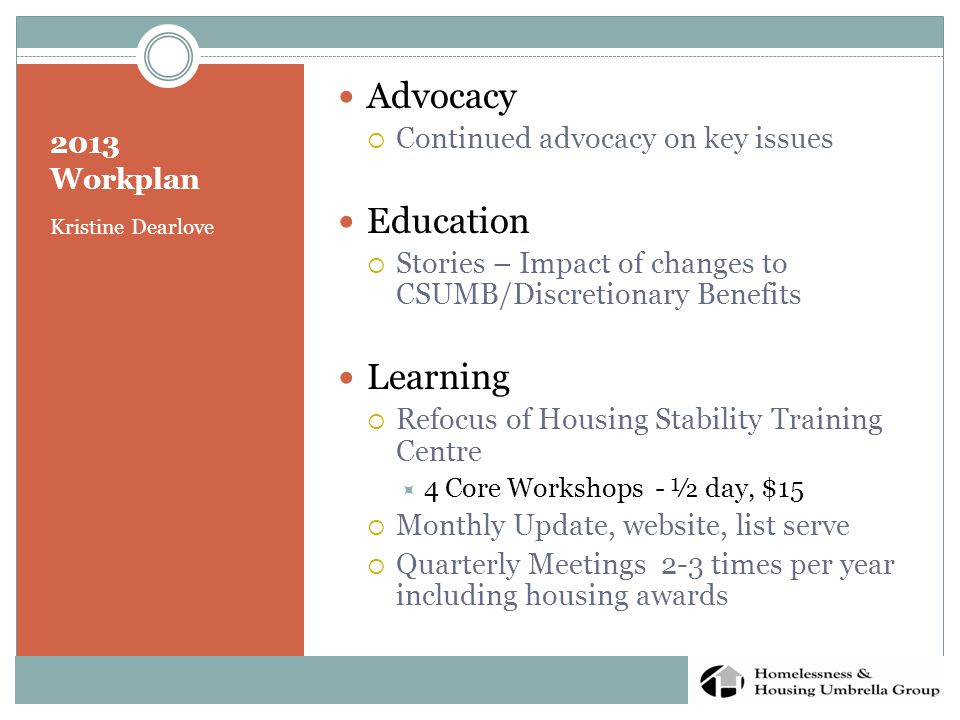 2013 Workplan Kristine Dearlove Advocacy  Continued advocacy on key issues Education  Stories – Impact of changes to CSUMB/Discretionary Benefits Learning  Refocus of Housing Stability Training Centre  4 Core Workshops - ½ day, $15  Monthly Update, website, list serve  Quarterly Meetings 2-3 times per year including housing awards
